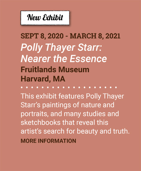 New Exhibit. September 8, 2020 - March 8, 2021. Polly Thayer Starr: Nearer the Essence. Fruitlands Museum. Harvard, MA. This exhibit features Polly Thayer Starr's paintings of nature and portraits, and many studies and sketchbooks that reveal this artist's search for beauty and truth. More Information